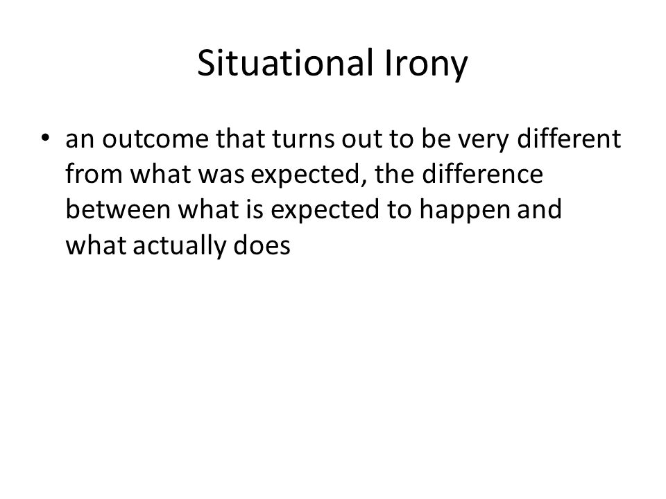 Situational Irony an outcome that turns out to be very different from what was expected, the difference between what is expected to happen and what ac