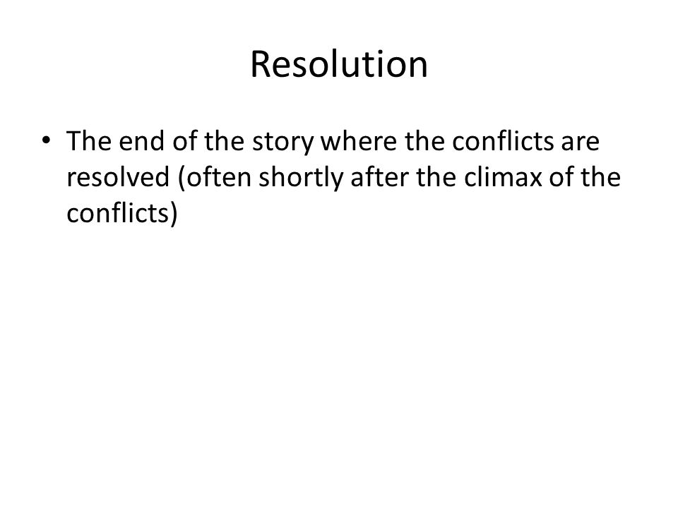 Resolution The end of the story where the conflicts are resolved (often shortly after the climax of the conflicts)