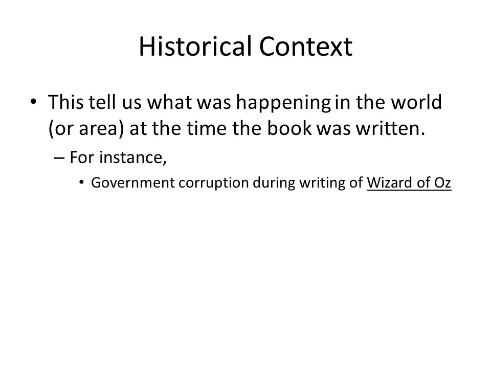 Historical Context This tell us what was happening in the world (or area) at the time the book was written. – For instance, Government corruption duri