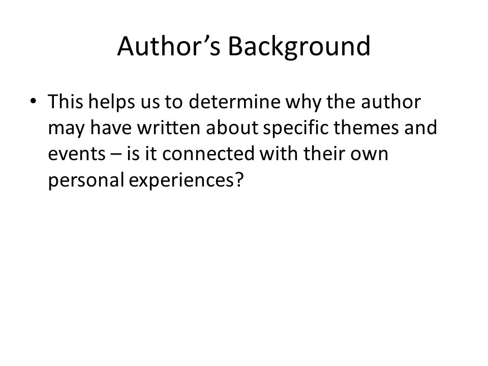 Author's Background This helps us to determine why the author may have written about specific themes and events – is it connected with their own perso