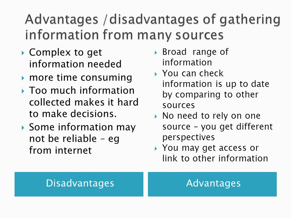 DisadvantagesAdvantages  Complex to get information needed  more time consuming  Too much information collected makes it hard to make decisions.