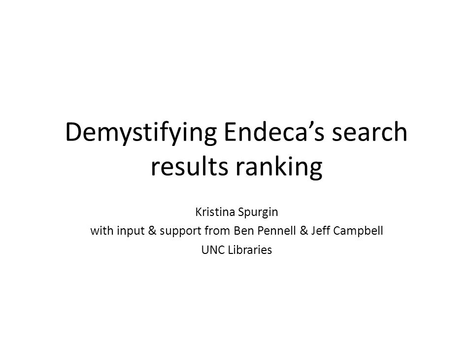 Demystifying Endeca's search results ranking Kristina Spurgin with input & support from Ben Pennell & Jeff Campbell UNC Libraries