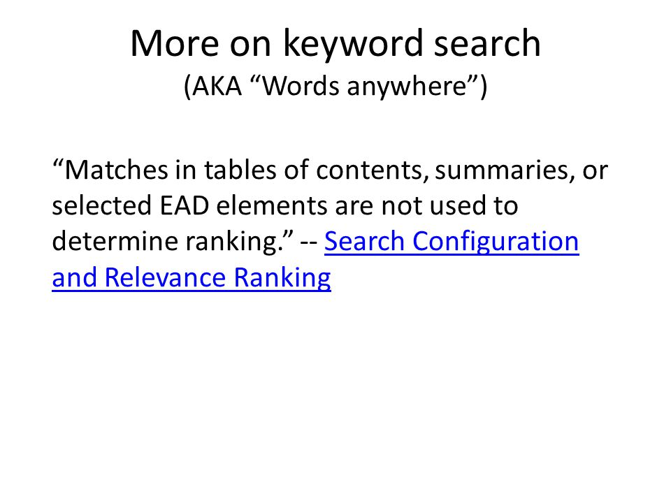 More on keyword search (AKA Words anywhere ) Matches in tables of contents, summaries, or selected EAD elements are not used to determine ranking. -- Search Configuration and Relevance RankingSearch Configuration and Relevance Ranking