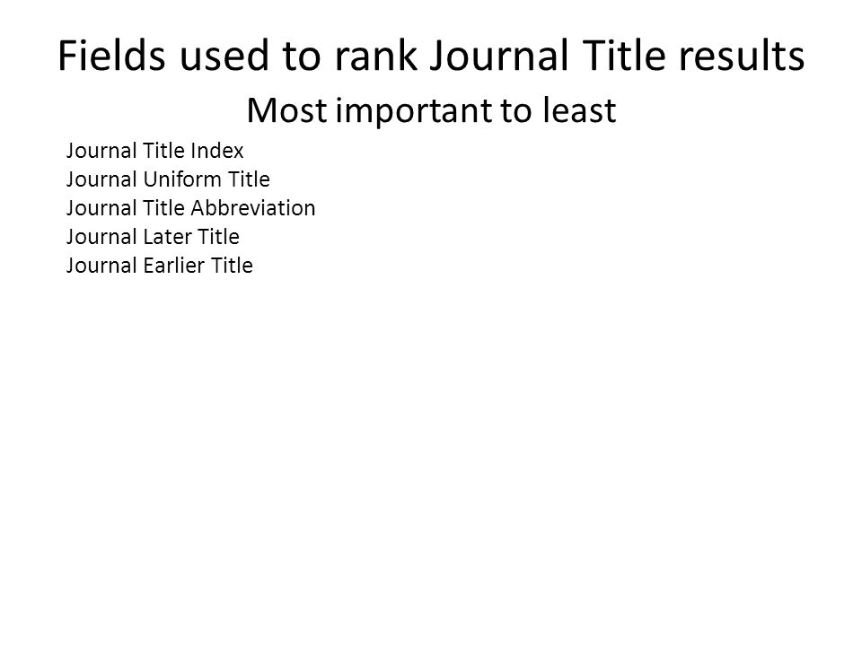 Fields used to rank Journal Title results Most important to least Journal Title Index Journal Uniform Title Journal Title Abbreviation Journal Later Title Journal Earlier Title