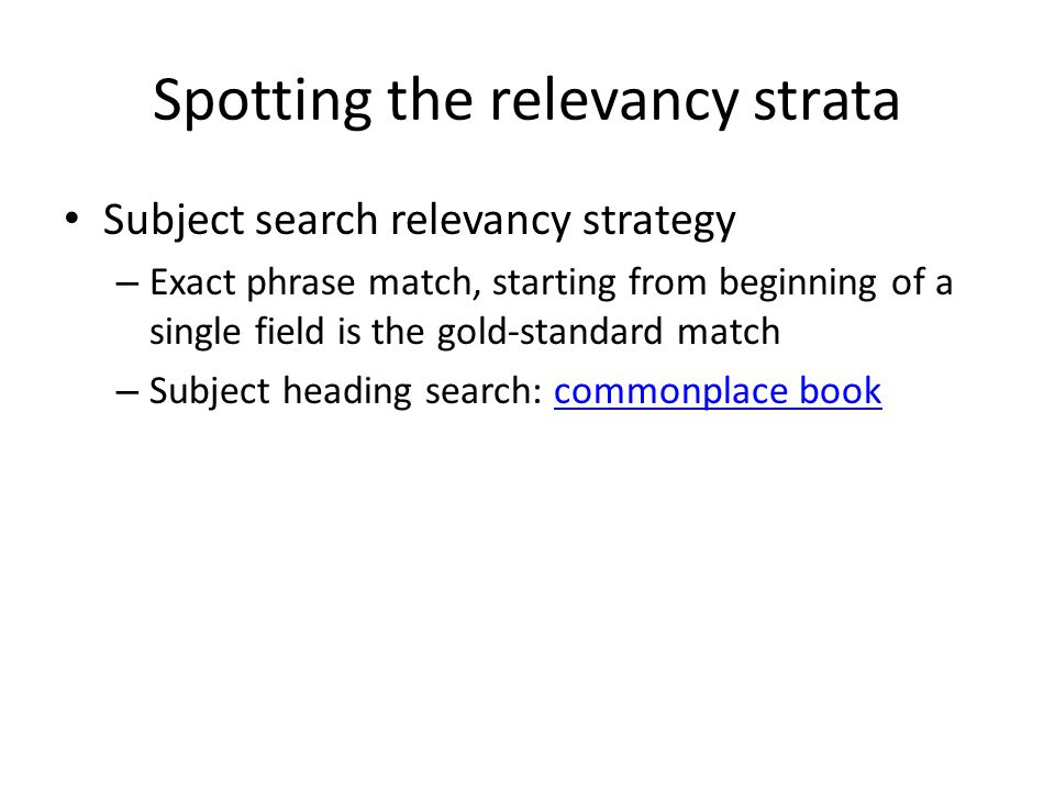 Spotting the relevancy strata Subject search relevancy strategy – Exact phrase match, starting from beginning of a single field is the gold-standard match – Subject heading search: commonplace bookcommonplace book