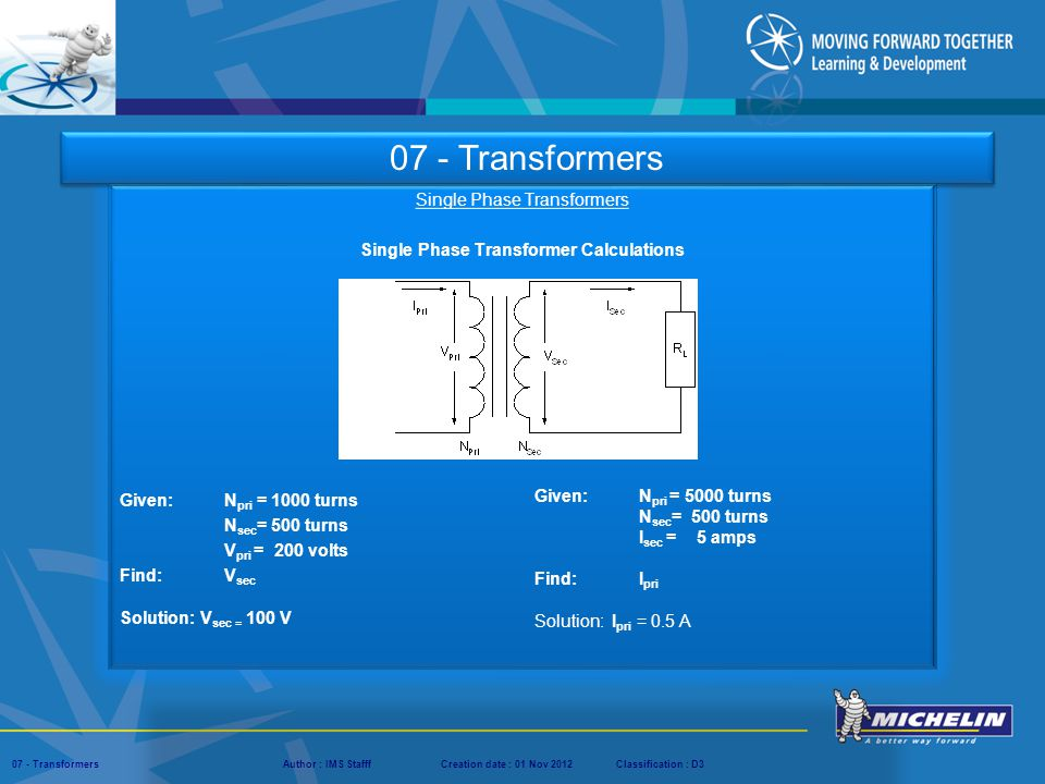 Presentation : IMS – Tech Managers ConferenceAuthor : IMS StaffCreation date : 08 March 2012Classification : D3Conservation :Page : ‹#› 07 - TransformersAuthor : IMS StafffCreation date : 01 Nov 2012Classification : D3 Single Phase Transformers Single Phase Transformer Calculations Given: N pri = 1000 turns N sec = 500 turns V pri = 200 volts Find:V sec Solution: V sec = 100 V 07 - Transformers Given: N pri = 5000 turns N sec = 500 turns I sec = 5 amps Find: I pri Solution: I pri = 0.5 A