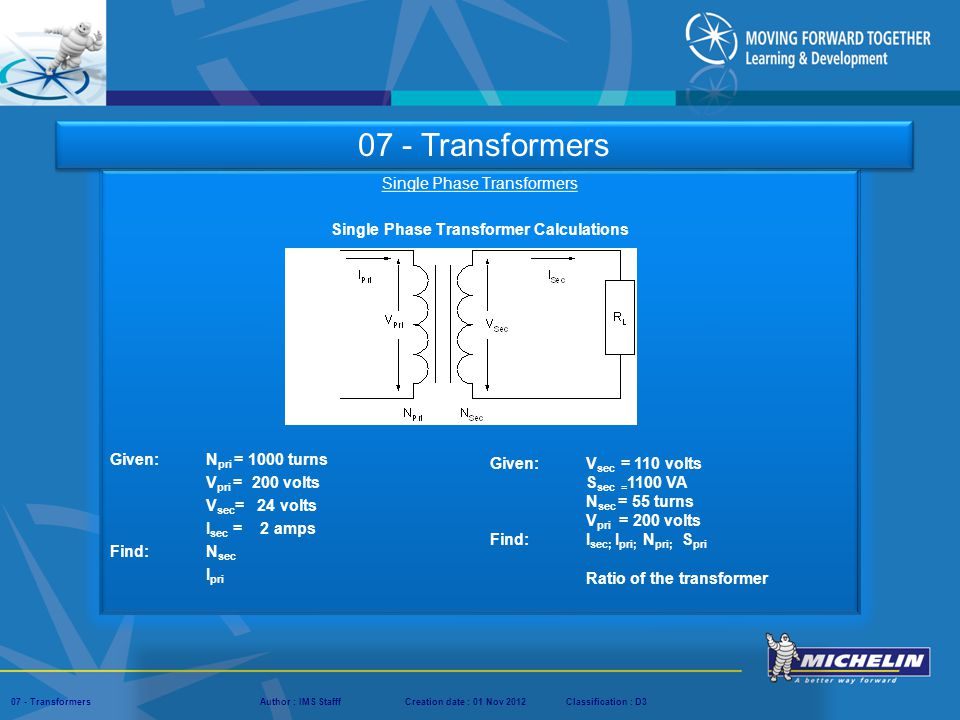 Presentation : IMS – Tech Managers ConferenceAuthor : IMS StaffCreation date : 08 March 2012Classification : D3Conservation :Page : ‹#› 07 - TransformersAuthor : IMS StafffCreation date : 01 Nov 2012Classification : D3 Single Phase Transformers Single Phase Transformer Calculations Given: N pri = 1000 turns V pri = 200 volts V sec = 24 volts I sec = 2 amps Find: N sec I pri 07 - Transformers Given: V sec = 110 volts S sec = 1100 VA N sec = 55 turns V pri = 200 volts Find: I sec; I pri; N pri; S pri Ratio of the transformer