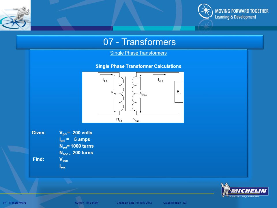 Presentation : IMS – Tech Managers ConferenceAuthor : IMS StaffCreation date : 08 March 2012Classification : D3Conservation :Page : ‹#› 07 - TransformersAuthor : IMS StafffCreation date : 01 Nov 2012Classification : D3 Single Phase Transformers Single Phase Transformer Calculations Given: V pri = 200 volts I pri = 5 amps N pri = 1000 turns N sec = 200 turns Find: V sec I sec 07 - Transformers