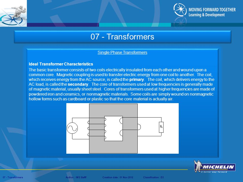 Presentation : IMS – Tech Managers ConferenceAuthor : IMS StaffCreation date : 08 March 2012Classification : D3Conservation :Page : ‹#› 07 - TransformersAuthor : IMS StafffCreation date : 01 Nov 2012Classification : D3 Single Phase Transformers Ideal Transformer Characteristics The basic transformer consists of two coils electrically insulated from each other and wound upon a common core.