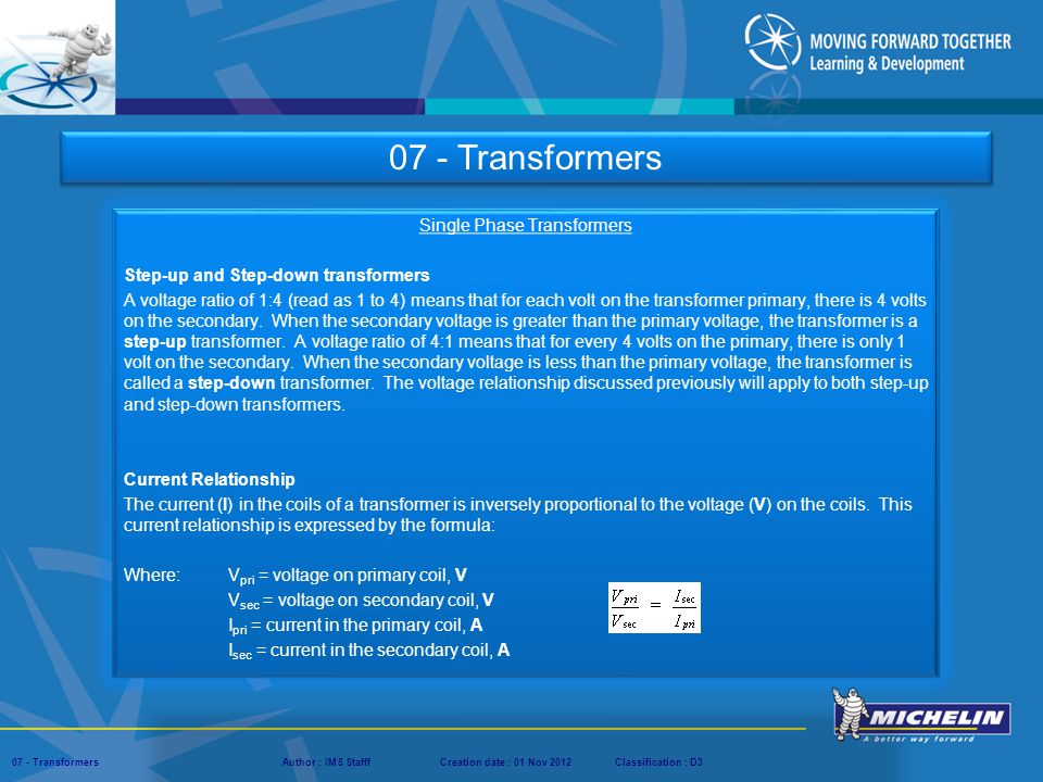 Presentation : IMS – Tech Managers ConferenceAuthor : IMS StaffCreation date : 08 March 2012Classification : D3Conservation :Page : ‹#› 07 - TransformersAuthor : IMS StafffCreation date : 01 Nov 2012Classification : D3 Single Phase Transformers Efficiency The efficiency of a transformer is equal to the ratio of the power output of the secondary winding to power input of the primary winding.