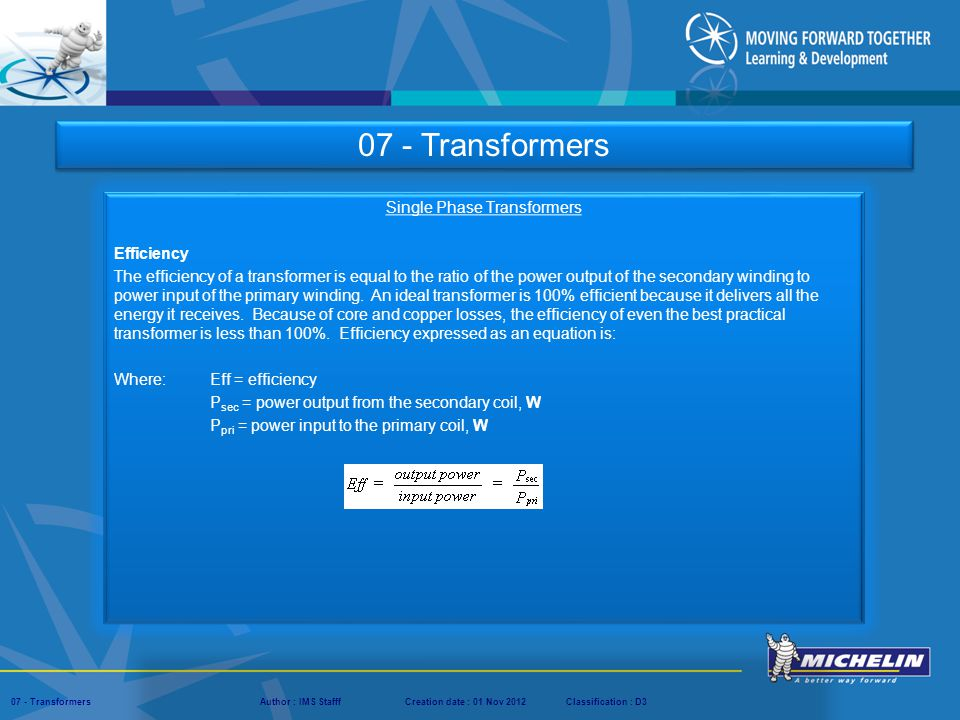 Presentation : IMS – Tech Managers ConferenceAuthor : IMS StaffCreation date : 08 March 2012Classification : D3Conservation :Page : ‹#› 07 - TransformersAuthor : IMS StafffCreation date : 01 Nov 2012Classification : D3 Single Phase Transformers Transformer Power Ratings Transformer capacity is rated in kilo-volt-amperes (KVA).