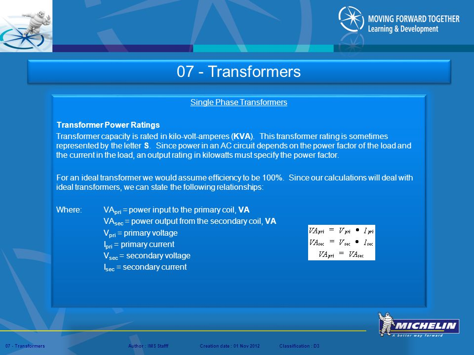 Presentation : IMS – Tech Managers ConferenceAuthor : IMS StaffCreation date : 08 March 2012Classification : D3Conservation :Page : ‹#› 07 - TransformersAuthor : IMS StafffCreation date : 01 Nov 2012Classification : D3 Troubleshooting Single Phase Transformers The transformer below is a single phase control transformer connected for high voltage on the primary (480volts) and 120 volts on the secondary.