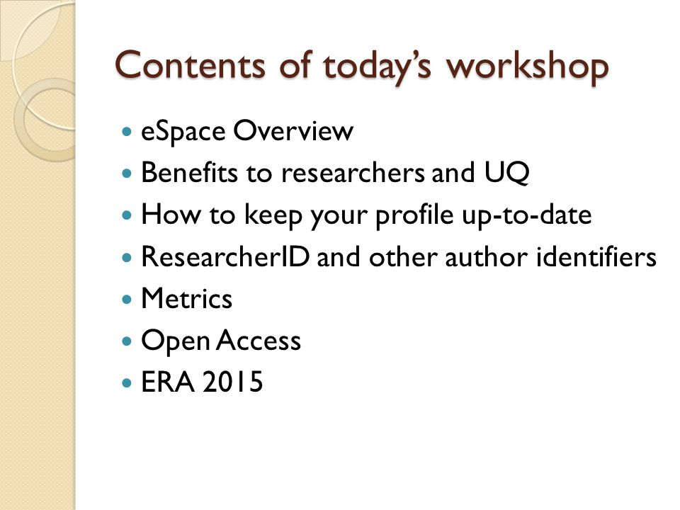 Contents of today's workshop eSpace Overview Benefits to researchers and UQ How to keep your profile up-to-date ResearcherID and other author identifiers Metrics Open Access ERA 2015
