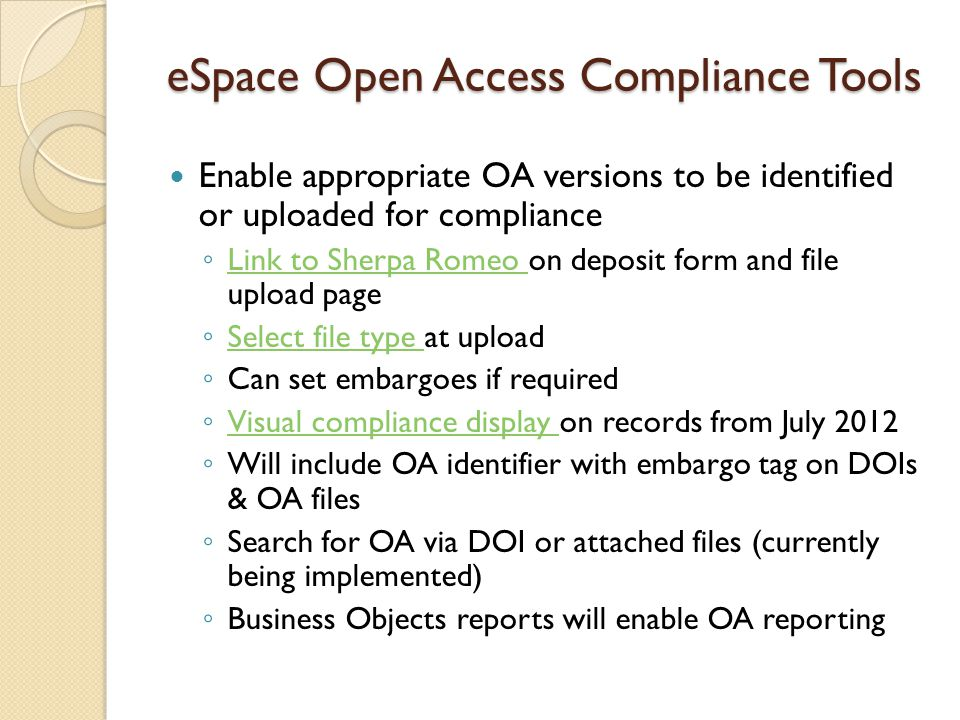 eSpace Open Access Compliance Tools Enable appropriate OA versions to be identified or uploaded for compliance ◦ Link to Sherpa Romeo on deposit form and file upload page Link to Sherpa Romeo ◦ Select file type at upload Select file type ◦ Can set embargoes if required ◦ Visual compliance display on records from July 2012 Visual compliance display ◦ Will include OA identifier with embargo tag on DOIs & OA files ◦ Search for OA via DOI or attached files (currently being implemented) ◦ Business Objects reports will enable OA reporting