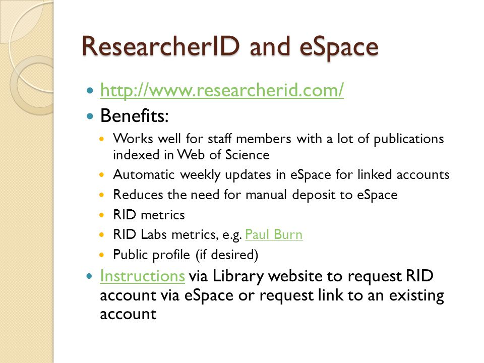 ResearcherID and eSpace http://www.researcherid.com/ Benefits: Works well for staff members with a lot of publications indexed in Web of Science Automatic weekly updates in eSpace for linked accounts Reduces the need for manual deposit to eSpace RID metrics RID Labs metrics, e.g.