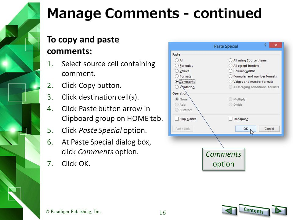 © Paradigm Publishing, Inc. 16 Manage Comments - continued To copy and paste comments: 1.Select source cell containing comment. 2.Click Copy button. 3