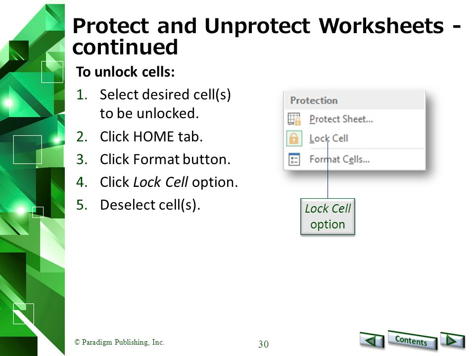 © Paradigm Publishing, Inc. 30 Protect and Unprotect Worksheets - continued To unlock cells: 1.Select desired cell(s) to be unlocked. 2.Click HOME tab