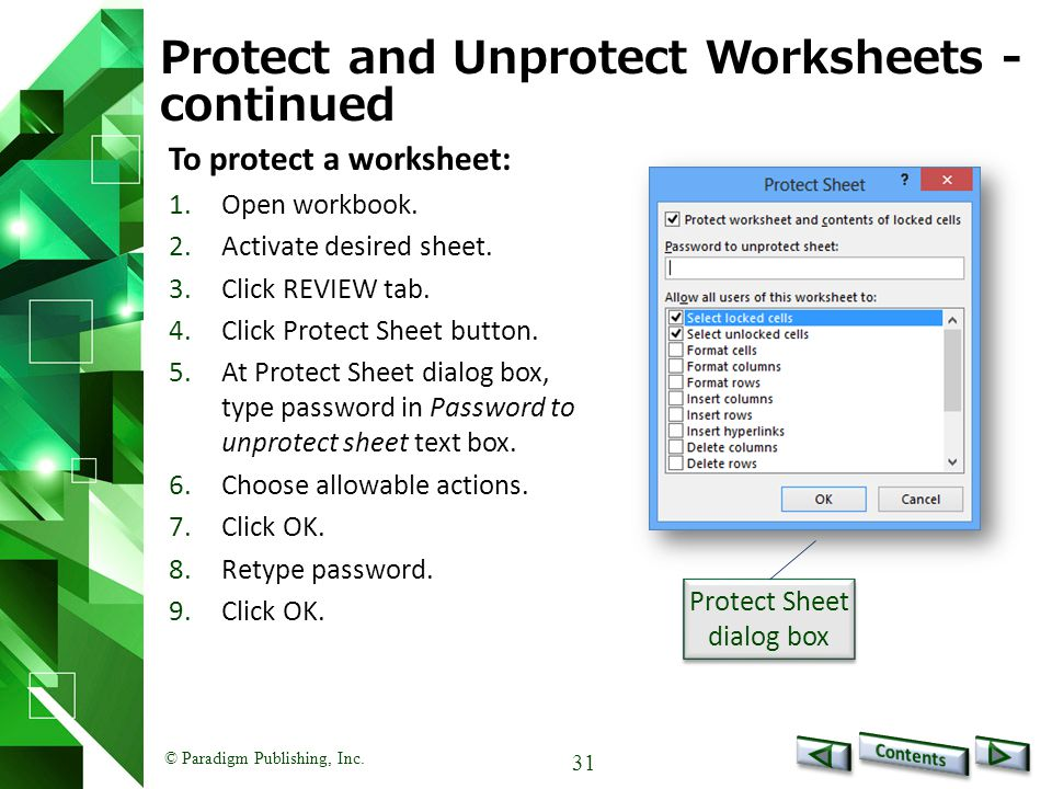 © Paradigm Publishing, Inc. 31 Protect and Unprotect Worksheets - continued To protect a worksheet: 1.Open workbook. 2.Activate desired sheet. 3.Click