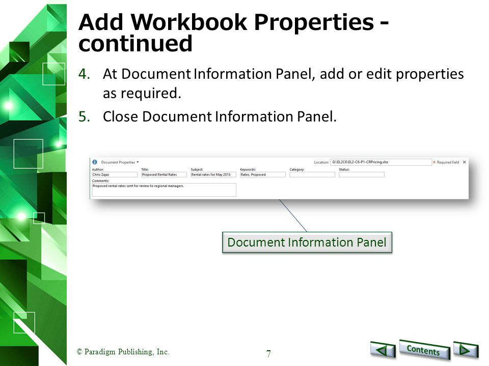 © Paradigm Publishing, Inc. 7 Add Workbook Properties - continued 4.At Document Information Panel, add or edit properties as required. 5.Close Documen