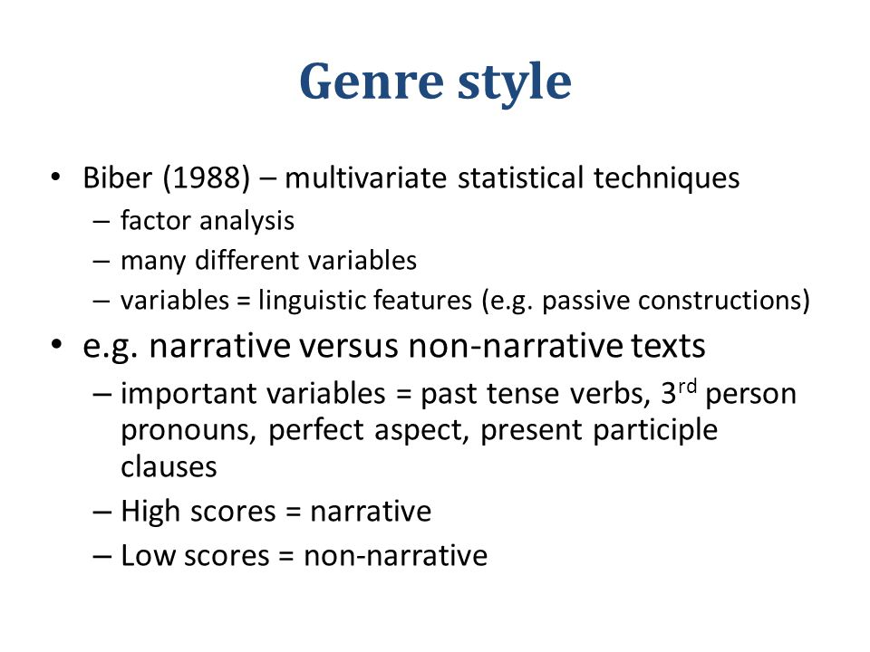 Genre style Biber (1988) – multivariate statistical techniques – factor analysis – many different variables – variables = linguistic features (e.g.