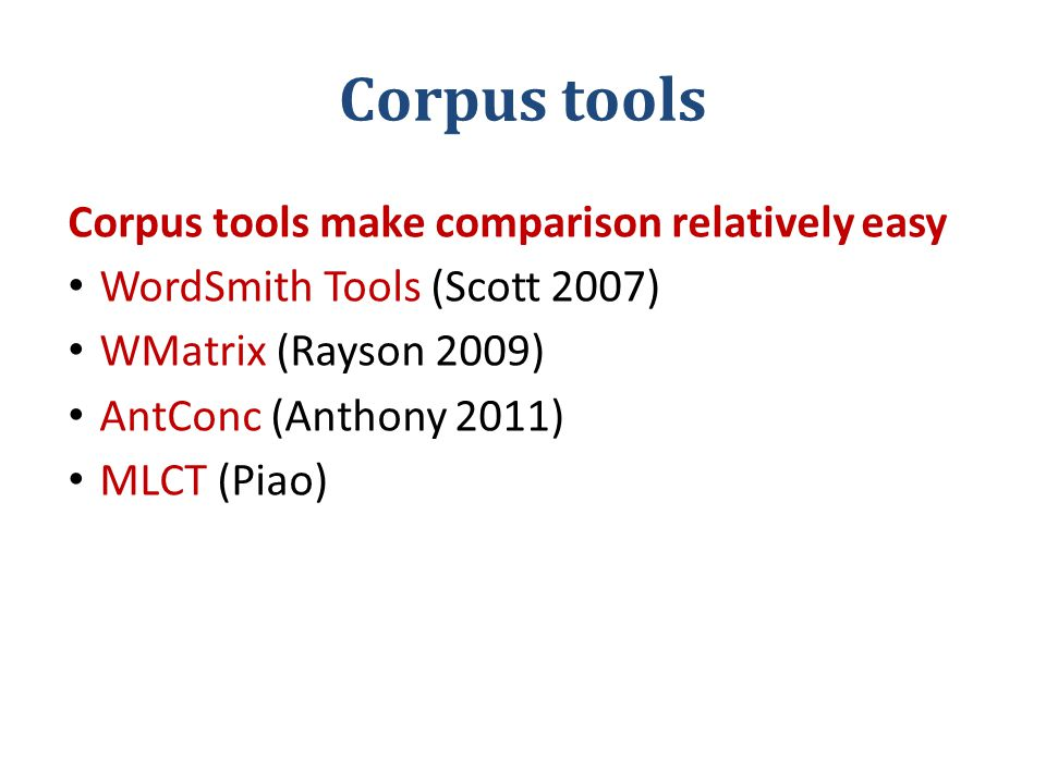 Corpus tools Corpus tools make comparison relatively easy WordSmith Tools (Scott 2007) WMatrix (Rayson 2009) AntConc (Anthony 2011) MLCT (Piao)