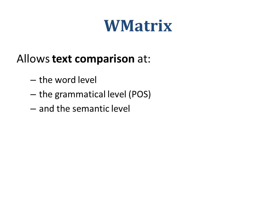 WMatrix Allows text comparison at: – the word level – the grammatical level (POS) – and the semantic level