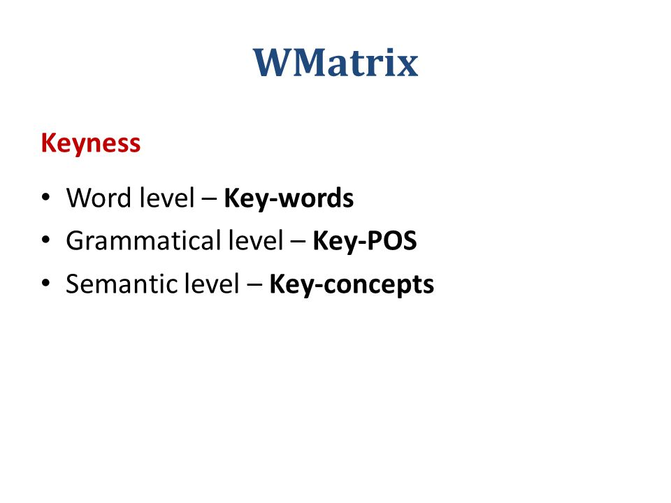 WMatrix Keyness Word level – Key-words Grammatical level – Key-POS Semantic level – Key-concepts