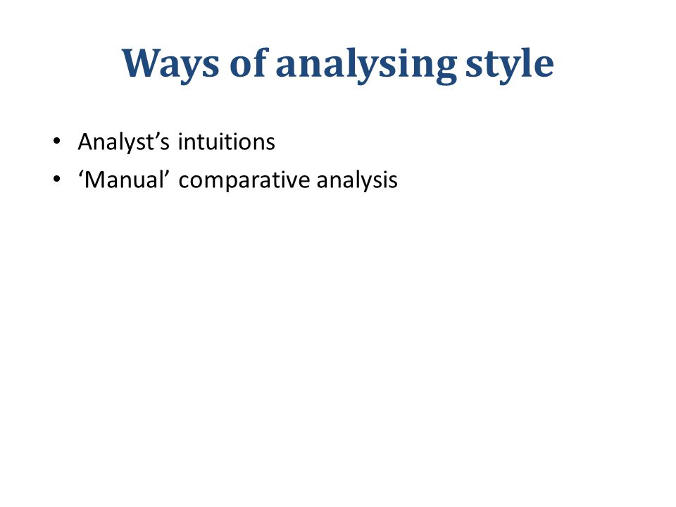 Ways of analysing style Analyst's intuitions 'Manual' comparative analysis