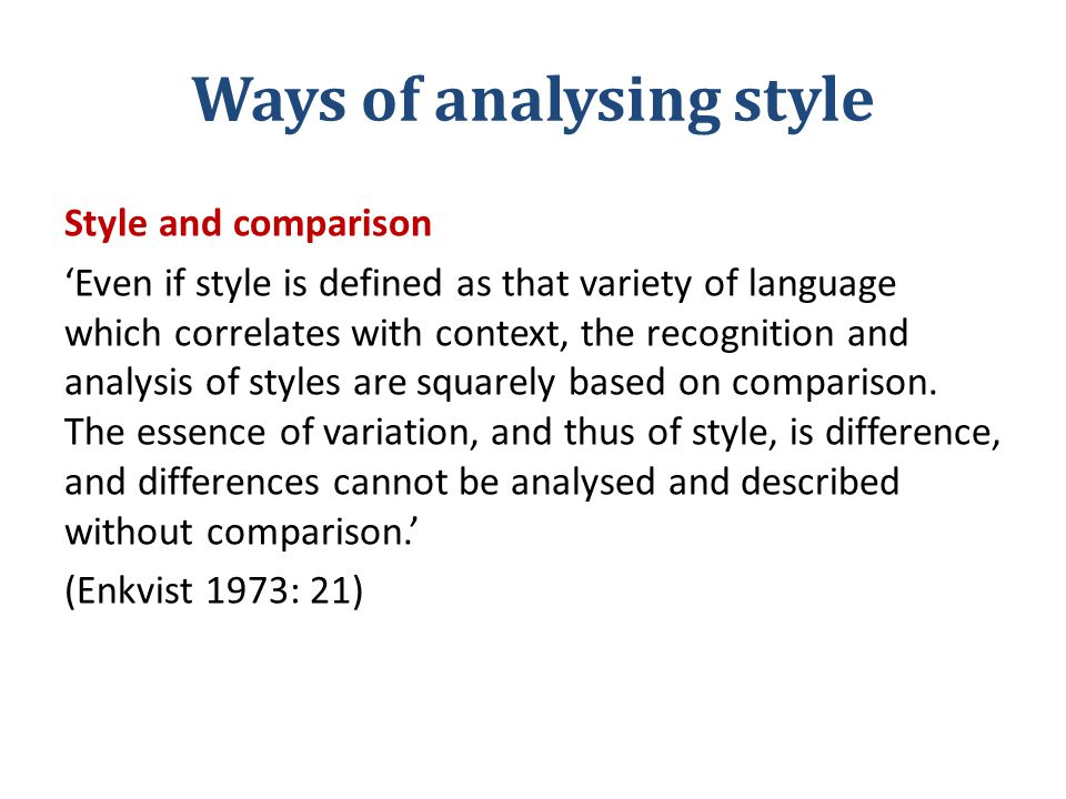 Ways of analysing style Style and comparison 'Even if style is defined as that variety of language which correlates with context, the recognition and analysis of styles are squarely based on comparison.