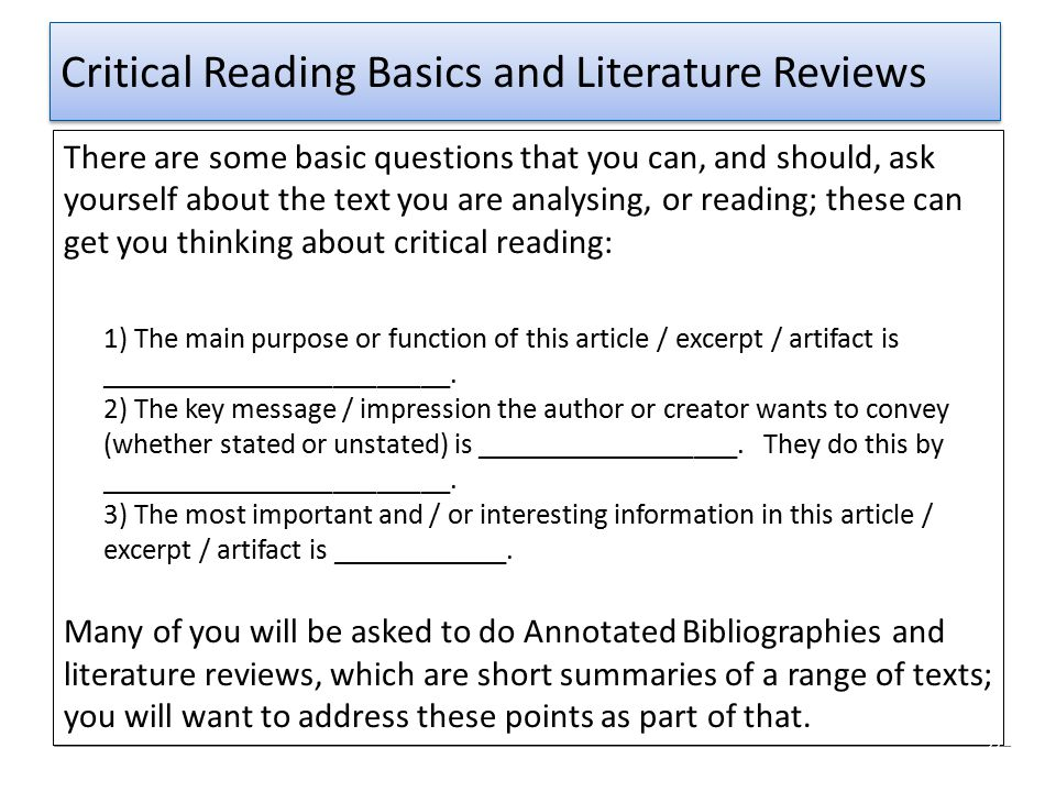 Critical Reading Basics and Literature Reviews There are some basic questions that you can, and should, ask yourself about the text you are analysing,