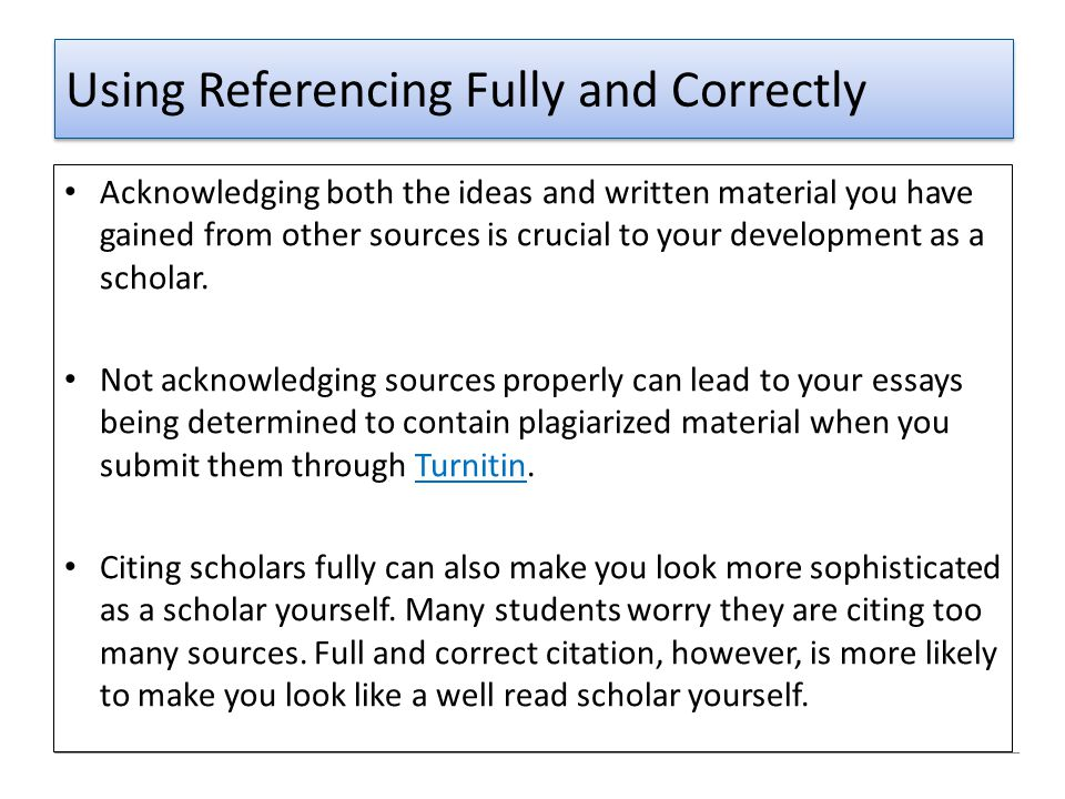 Using Referencing Fully and Correctly Acknowledging both the ideas and written material you have gained from other sources is crucial to your developm