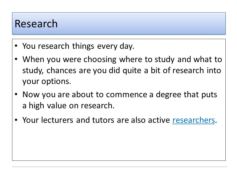 Research You research things every day. When you were choosing where to study and what to study, chances are you did quite a bit of research into your