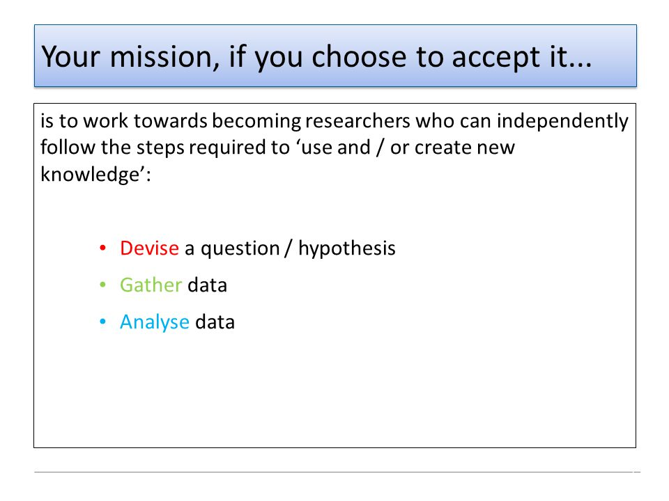 Your mission, if you choose to accept it... is to work towards becoming researchers who can independently follow the steps required to 'use and / or c