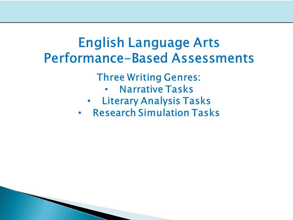English Language Arts Performance-Based Assessments Three Writing Genres: Narrative Tasks Literary Analysis Tasks Research Simulation Tasks