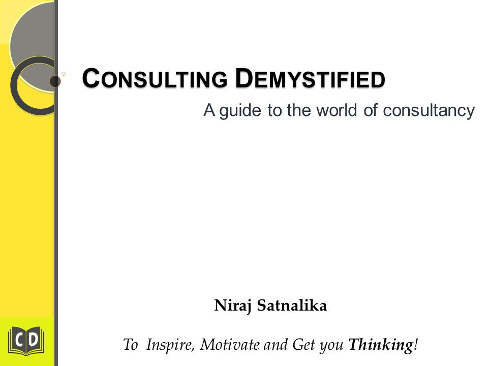 C ONSULTING D EMYSTIFIED A guide to the world of consultancy Niraj Satnalika To Inspire, Motivate and Get you Thinking!