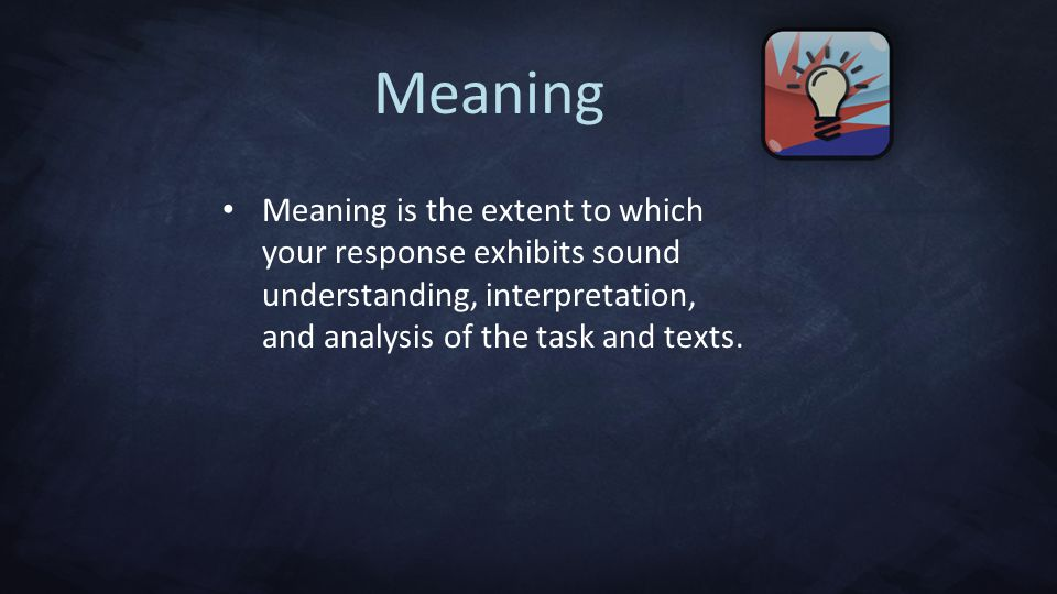 Meaning Meaning is the extent to which your response exhibits sound understanding, interpretation, and analysis of the task and texts.