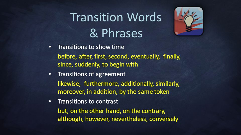 Transition Words & Phrases Transitions to show time before, after, first, second, eventually, finally, since, suddenly, to begin with Transitions of agreement likewise, furthermore, additionally, similarly, moreover, in addition, by the same token Transitions to contrast but, on the other hand, on the contrary, although, however, nevertheless, conversely