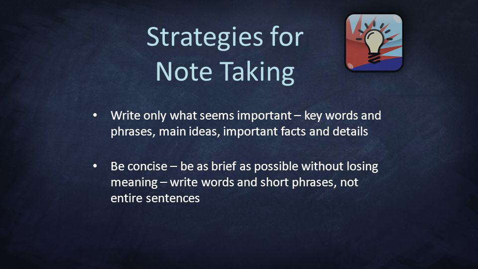 Strategies for Note Taking Write only what seems important – key words and phrases, main ideas, important facts and details Be concise – be as brief as possible without losing meaning – write words and short phrases, not entire sentences