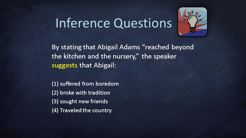By stating that Abigail Adams reached beyond the kitchen and the nursery, the speaker suggests that Abigail: (1) suffered from boredom (2) broke with tradition (3) sought new friends (4) Traveled the country Inference Questions