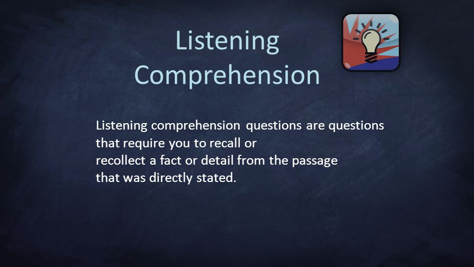 Listening Comprehension Listening comprehension questions are questions that require you to recall or recollect a fact or detail from the passage that was directly stated.