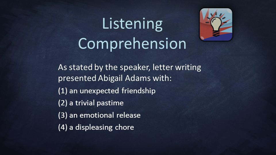 Listening Comprehension As stated by the speaker, letter writing presented Abigail Adams with: (1) an unexpected friendship (2) a trivial pastime (3) an emotional release (4) a displeasing chore