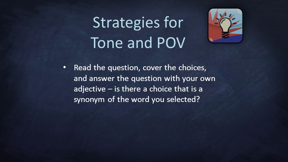 Strategies for Tone and POV Read the question, cover the choices, and answer the question with your own adjective – is there a choice that is a synonym of the word you selected?