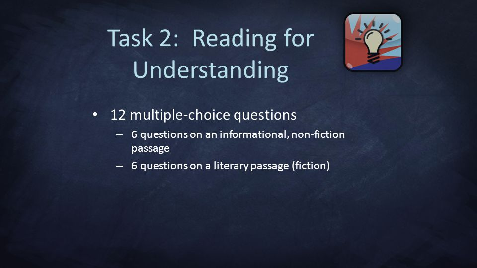 12 multiple-choice questions – 6 questions on an informational, non-fiction passage – 6 questions on a literary passage (fiction) Task 2: Reading for Understanding