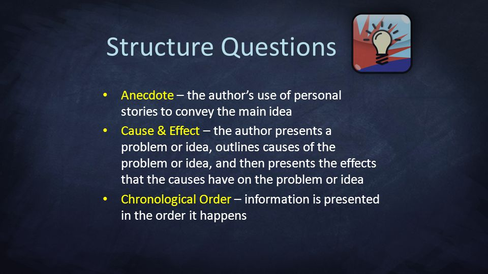 Anecdote – the author's use of personal stories to convey the main idea Cause & Effect – the author presents a problem or idea, outlines causes of the problem or idea, and then presents the effects that the causes have on the problem or idea Chronological Order – information is presented in the order it happens Structure Questions