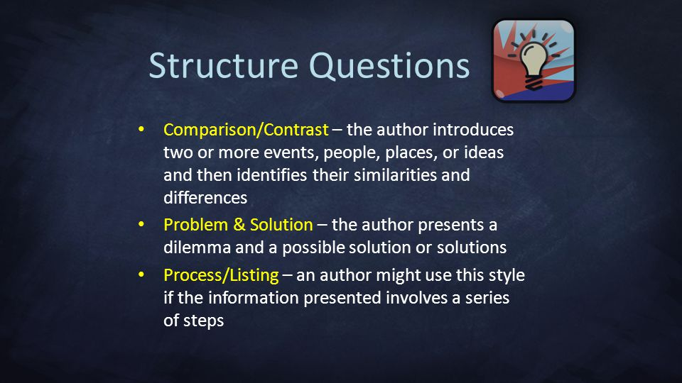 Comparison/Contrast – the author introduces two or more events, people, places, or ideas and then identifies their similarities and differences Problem & Solution – the author presents a dilemma and a possible solution or solutions Process/Listing – an author might use this style if the information presented involves a series of steps Structure Questions