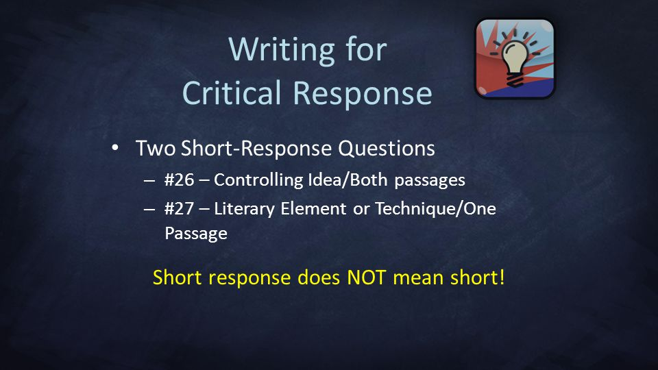 Writing for Critical Response Two Short-Response Questions – #26 – Controlling Idea/Both passages – #27 – Literary Element or Technique/One Passage Short response does NOT mean short!