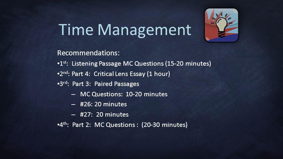 Recommendations: 1 st : Listening Passage MC Questions (15-20 minutes) 2 nd : Part 4: Critical Lens Essay (1 hour) 3 rd : Part 3: Paired Passages – MC Questions: 10-20 minutes – #26: 20 minutes – #27: 20 minutes 4 th : Part 2: MC Questions : (20-30 minutes) Time Management