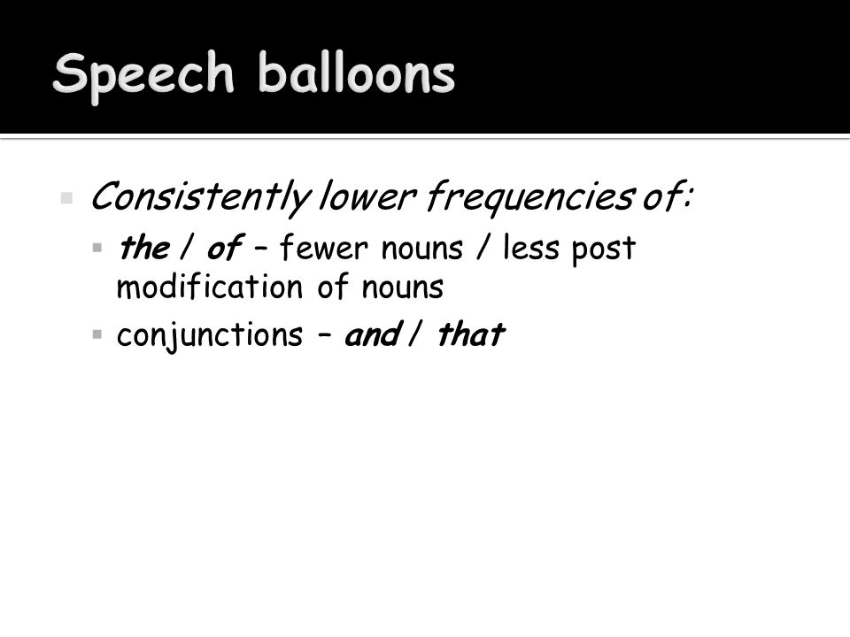 Consistently lower frequencies of:  the / of – fewer nouns / less post modification of nouns  conjunctions – and / that