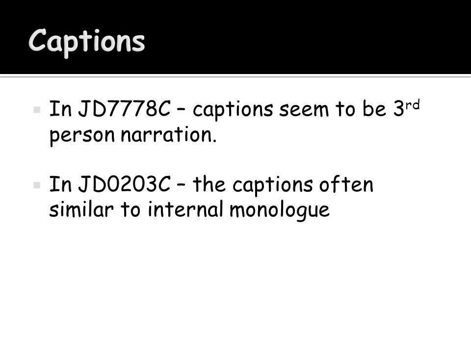  In JD7778C – captions seem to be 3 rd person narration.  In JD0203C – the captions often similar to internal monologue