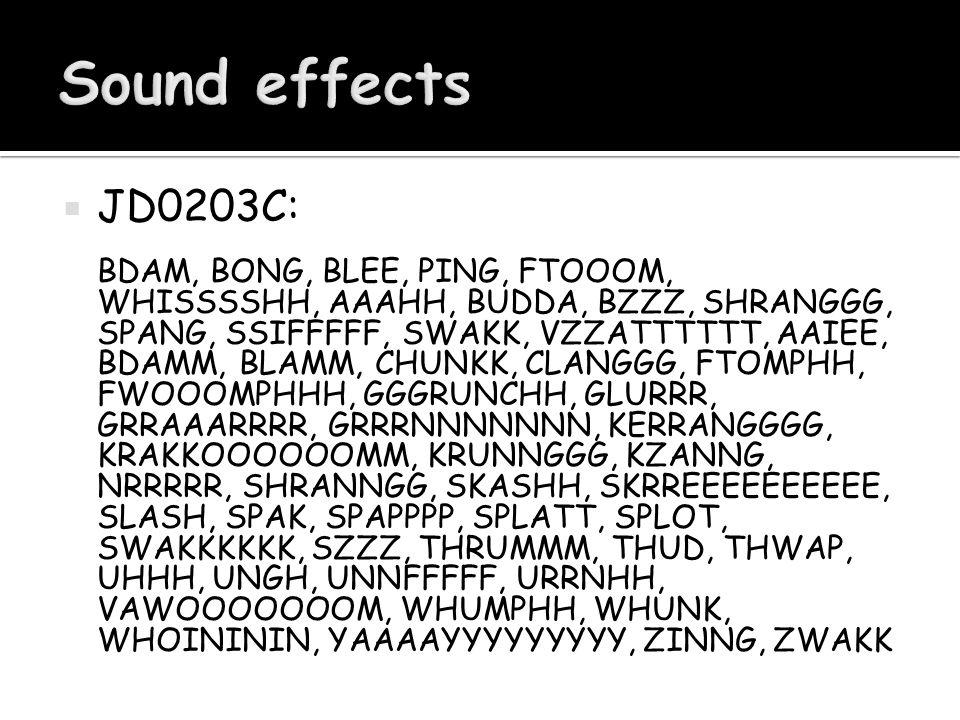  JD0203C: BDAM, BONG, BLEE, PING, FTOOOM, WHISSSSHH, AAAHH, BUDDA, BZZZ, SHRANGGG, SPANG, SSIFFFFF, SWAKK, VZZATTTTTT, AAIEE, BDAMM, BLAMM, CHUNKK, CLANGGG, FTOMPHH, FWOOOMPHHH, GGGRUNCHH, GLURRR, GRRAAARRRR, GRRRNNNNNNN, KERRANGGGG, KRAKKOOOOOOMM, KRUNNGGG, KZANNG, NRRRRR, SHRANNGG, SKASHH, SKRREEEEEEEEEE, SLASH, SPAK, SPAPPPP, SPLATT, SPLOT, SWAKKKKKK, SZZZ, THRUMMM, THUD, THWAP, UHHH, UNGH, UNNFFFFF, URRNHH, VAWOOOOOOOM, WHUMPHH, WHUNK, WHOINININ, YAAAAYYYYYYYYY, ZINNG, ZWAKK